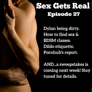 In episode 27 of Sex Gets Real, Dawn and Dylan explore Dylan's sexist behavior at a motorcycle show, dildo etiquette for lesbians with a new girlfriend, where to find sex and BDSM classes, female condoms and how awesome they are, finding your cock confidence when you're strapping it on, pornhub's new report on porn usage, and we have a new sweepstakes starting next week for our one-year anniversary!