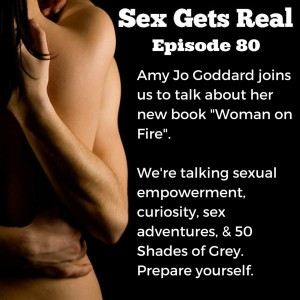 """We are so excited that on this week's episode of Sex Gets Real, Amy Jo Goddard is joining us to talk about her new book, """"Woman on Fire"""". We talk about sexual empowerment, erotic liberation, sexual identity, permission, pleasure, communication, and 50 Shades of Grey. It's not to be missed."""