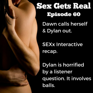 On this week's episode of Sex Gets Real, Dawn and Dylan discuss SEXx Interactive, Dawn calls the show out on being too poly, listeners write in with sex confessions, and someone wants to know about ball stretching. Dylan is horrified.
