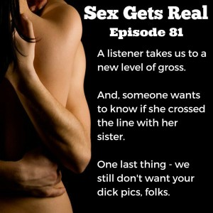 On this week's episode of Sex Gets Real, we have tons of listener stories, confessions, and a juicy question about whether someone went too far for their sister. Sex. It can get messy.