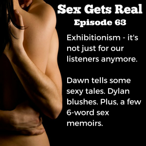 This week on Sex Gets Real, Dawn shares about her recent experiences as an exhibitionist when she visited Vancouver. Plus, Dylan blushes and a listener shares a few 6-word sex memoirs.