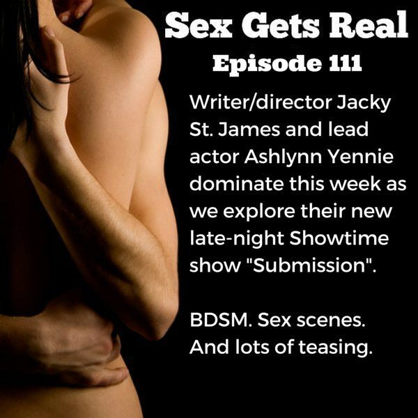 "This week on the Sex Gets Real podcast, sex coach Dawn Serra is joined by feminist porn writer and director Jacky St. James and lead actor Ashlynn Yennie from the new Showtime series ""Submission"" all about BDSM and kink."