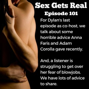 On this week's episode of Sex Gets Real, Dawn and Dylan celebrate Dylan's last episode as co-host with a discussion about some horrible advice from Anna Faris and Adam Corolla on a husband wanting to see his wife have sex with other men, and a listener who is terrified of blowjobs.