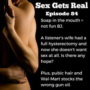 On this week's episode of the Sex Gets Real podcast, a listener asks for help after his wife's hysterectomy. Plus, soapy blowjobs, pubic hair, porn confessions, and much more.