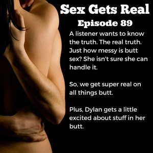 This week on Sex Gets Real, a listener wants to know just how messy anal sex really is. So Dawn and Dylan dig into butt sex, enemas, butt hair, and all things butt.
