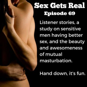 Dawn and Dylan from Sex Gets Real bring you some listener stories on threesomes and titty fucking, plus a study on men who are empathetic having better sex, and the power of mutual masturbation.