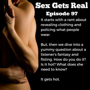 On this week's episode of the Sex Gets Real podcast, Dawn goes on a rant about revealing clothing and modesty and policing other people's bodies. Then, Dylan jumps in on the fun as we answer a listener question about fisting. Gloves and lube, girl. Gloves and lube.