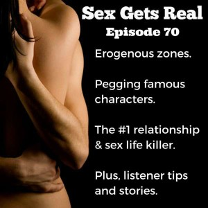 This week on Sex Gets Real, we talk about famous characters who have definitely been pegged, erogenous zones, the Hitachi wand vibrator, and the number one relationship killer according to three leading experts.
