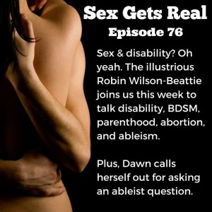 On this week's episode of Sex Gets Real, Dawn and Dylan talk to Robin Wilson-Beattie all about sex and disability. Disabled bodies are often seen as asexual, but in fact, folks with disabilities have just as varied and rich of an experience of sex as abled bodies. We also talk BDSM, kink, abortion, and ableism.
