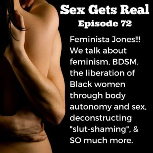 Oh, it's a good one this week on Sex Gets Real. We've got Feminista Jones talking sex positivity, BDSM, kink, Black women and street harassment, queerness, how sex and body autonomy are the key to liberation and freedom for Black women, birth control, and so much more.