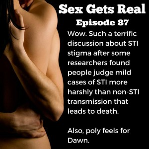On this week's episode of Sex Gets Real, Dawn and Dylan discuss some sad research findings that we vilify STIs, even curable ones, more than killing someone. Plus, Dawn has a new therapist to help with her polyamory feels and it's blowing her mind. Let's stop scaring people about the risks of sex, OK?