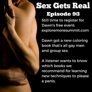 On this week's episode of Sex Gets Real, Dawn and Dylan look at Dawn's new coloring book full of gay men and group sex, we get a few listener updates, and some questions on how to learn new techniques for pleasuring a penis. And Dylan finally watched Sense8.