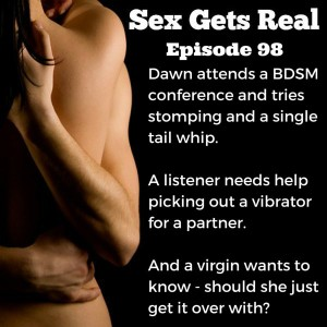 This week on Sex Gets Real, Dawn and Dylan talk about a BDSM conference Dawn went to where she tried several new things, a listener needs help picking out a vibrator for an inexperienced girlfriend, and a virgin wants to know if she should just get it over with and have sex.