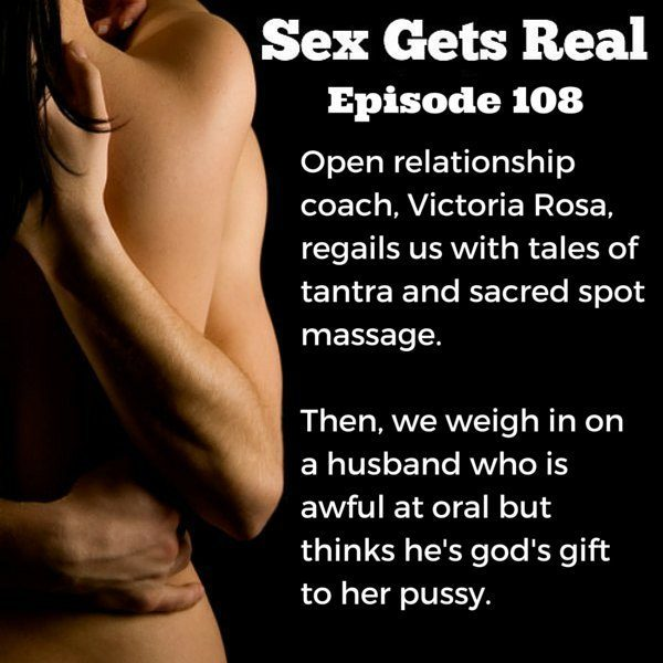On this week's episode of the Sex Gets Real podcast, Dawn Serra is joined by open relationship coach, Victoria Rosa. We talk tantra, sacred spot massage, challenging orgasms, anxiety, and a husband who thinks he is awesome at oral but his wife reports he's rather awful.