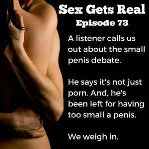 This week on Sex Gets Real, a listener calls us out. He has a small penis and he says it's not porn's fault. It's really just a horrible thing to live with. Four people have broken up with him because of his dick size. We weight in and respond.