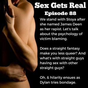 Well, it's time for another episode of Sex Gets Real and we talk about Stoya and James Deen, share some self-sucking stories from listeners, try out Bondage Bands, and talk about straight guys who have sex with other straight guys. What's the deal?