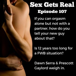 On this week's episode of the Sex Gets Real podcast, Dawn Serra is joined by comedian Prescott Gaylord. They field questions on being in a long-term friends with benefits situation and also how to tell a new partner that you don't orgasm with partnered sex.