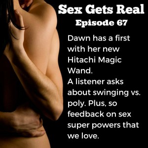 The Sex Gets Real podcast has a new episode for you this week, and we talk about a first Dawn experiences with her new Hitachi Magic Wand in the orgasm department. Plus, a listener wants to know if what her and her husband are doing is swinging or poly, and a super fun sex super power from Rob the Love Robot comes in.