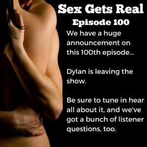 This week is Sex Gets Real's 100th episode. It's been an amazing 2+ years and we are just getting started. Well, Dawn is. Because Dylan has a huge announcement. Plus, listener questions on anal sex, threesomes, kink, being a unicorn, precum and cuddles, and much more.