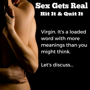 Virginity is today's Hit It and Quit It on Sex Gets Real. What does virgin mean these days? Is it a social construct or something valuable? Would you sleep with a virgin? Dylan sure would. We weigh in.