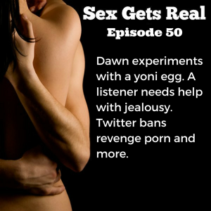 On this week's episode of Sex Gets Real, Dawn experiments with her new quartz yoni egg and finds she needs to do more kegels, Twitter bans revenge porn, Elite Daily invites couples to share their number, and a listener writes in about non-monogamy and jealousy.