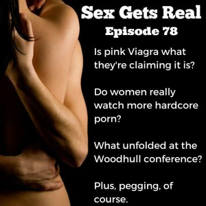 This week on Sex Gets Real, Dawn and Dylan talk about pegging and anal sex, the new pink Viagra (Flibanserin/Addyi) and why it's not what you think it is, women and porn which found women like hardcore porn more than men, and the Woodhull Sexual Freedom Summit conference which was incredible.