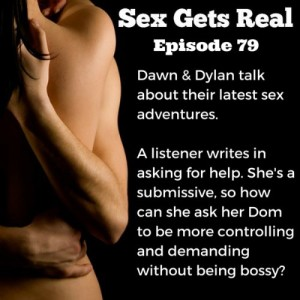 On this week's episode of Sex Gets Real, Dawn and Dylan talk about their latest sex adventures, plus a listener needs advice on how to ask her Dom to be more controlling and demanding. As a submissive, she doesn't want to be bossy, but she needs more.