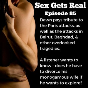 On this week's episode of Sex Gets Real, Dawn and Dylan talk about the Paris attacks, plus a listener wants help from a non-monogamy expert because he has been married for 14-years to a monogamous wife, but he is feeling called to try group sex and orgies. Is divorce the only option?