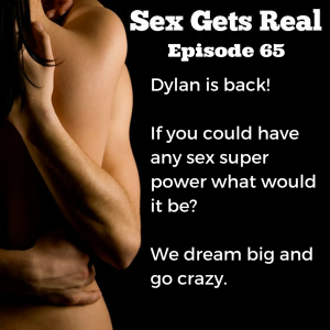 On this week's episode of Sex Gets Real, Dawn and Dylan contemplate all of the possibilities if you could have a sex super power. Different body parts? Orgasms? Mind reading? The options are endless.