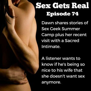 This week on Sex Gets Real, listeners write in about face licking, Hitachi Magic Wands, and a spouse who doesn't want sex because her husband is too nice. Dawn also talks about public sex at Sex Geek Summer Camp and her recent visit to a Sacred Intimate. And that's just the beginning.