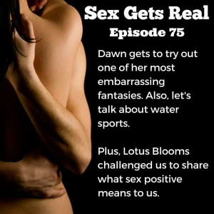 So, on Sex Gets Real this week, we talk about super embarrassing fantasies, water sports and peeing on folks, plus Lotus Blooms asked us to talk about was sex positive means to us. So, we weigh in.