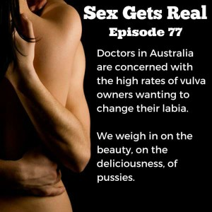 This week on Sex Gets Real, Dawn and Dylan talk about the beauty and diversity of pussies and vulva. Everyone has a right to do what they want with their bodies, but changing your genitals should not be something you do out of fear of not being normal. And pussies are pretty not matter how they look.